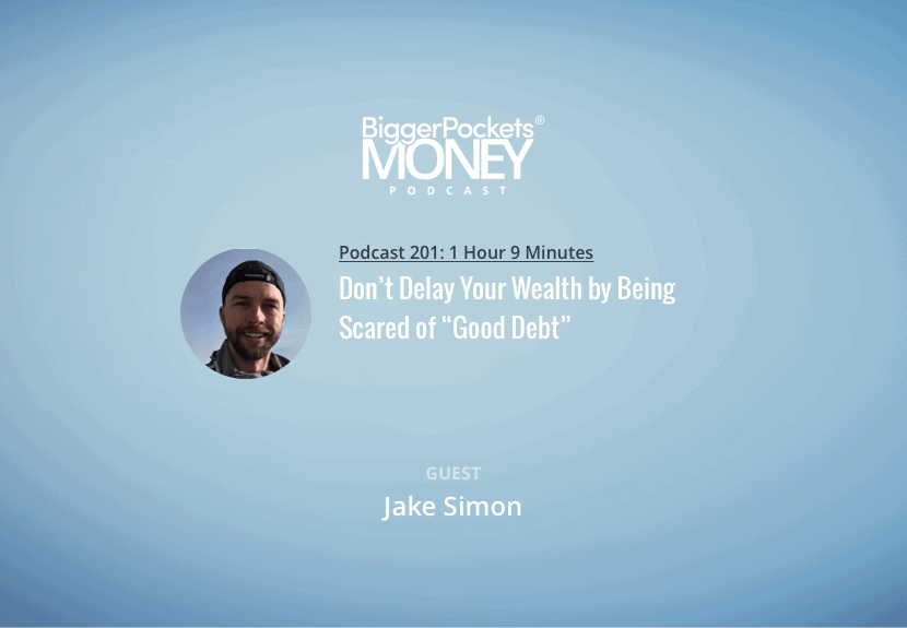 """BiggerPockets Money Podcast 201: Don't Delay Your Wealth by Being Scared of """"Good Debt"""" w/ Jake Simon"""