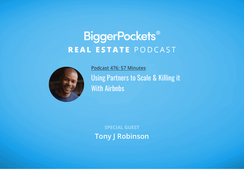 BiggerPockets Podcast 476: Using Partners to Scale & Killing it With Airbnbs w/ Tony J Robinson