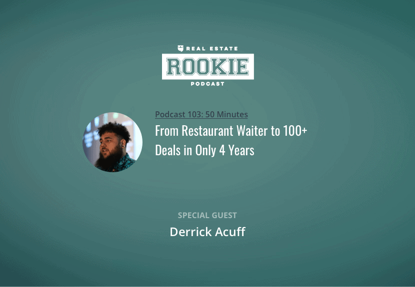 Rookie Podcast 103: From Restaurant Waiter to 100+ Deals in Only 4 Years w/ Derrick Acuff